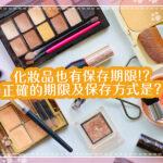 化妝品保存期限是?根據化妝品種類的標準,介紹正確的期限及保存方式!