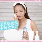 「擦太多保養品」會有增加肌膚負擔的反效果?!就讓小編教大家簡單的保養吧!